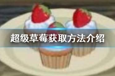 《小森生活》超级草莓怎么获取 超级草莓获取方法介绍