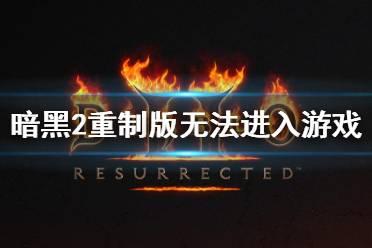 《暗黑破坏神2重制版》不能读档怎么办 角色无法进入游戏解决方法分享