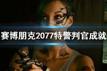 《赛博朋克2077》特警判官怎么达成?特警判官成就攻略