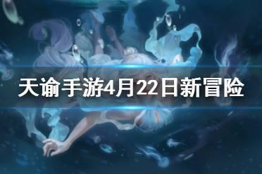 《天谕手游》4月22日新增冒险故事 新增冒险故事有什么