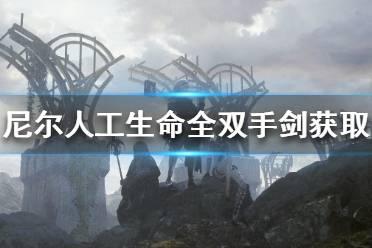 《尼尔人工生命升级版》双手剑怎么获得 全双手剑获取方法介绍