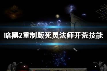 《暗黑破坏神2重制版》死灵法师开荒技能推荐 死灵法师技能有哪些?