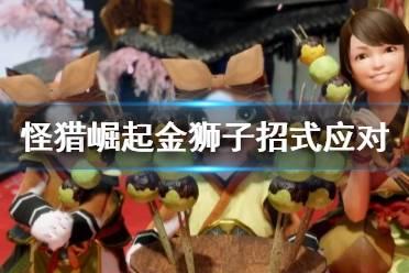《怪物猎人崛起》金狮子招式应对及狩猎技巧心得 金狮子招式怎么应对?