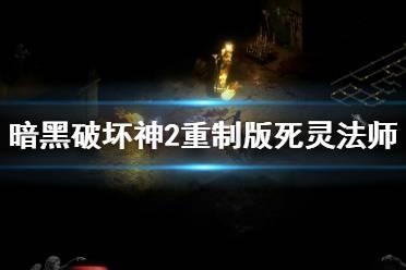《暗黑破坏神2重制版》死灵法师试玩视频合集 死灵法师厉害吗?