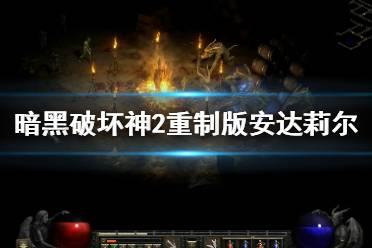 《暗黑破坏神2重制版》安达莉尔任务怎么做?安达莉尔过关技巧