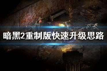 《暗黑破坏神2重制版》怎么快速升级 快速升级思路分享
