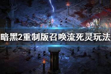 《暗黑破坏神2重制版》纯招死灵怎么玩 召唤流死灵法师玩法分享