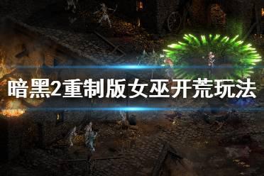 《暗黑破坏神2重制版》女巫怎么玩 女巫开荒玩法推荐