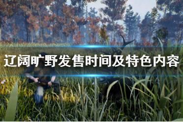 《辽阔旷野》游戏什么时候出?游戏发售时间及特色内容介绍