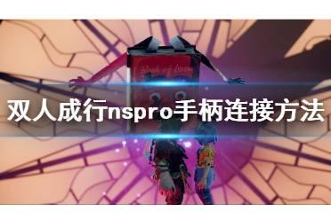 《双人成行》nspro手柄为什么无法连接 nspro手柄连接方法
