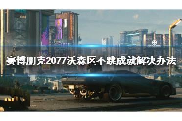 《赛博朋克2077》沃森区不跳成就怎么办 沃森区不跳成就解决办法