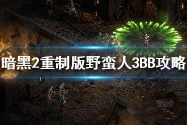 《暗黑破坏神2重制版》野蛮人3BB任务怎么打 野蛮人3BB任务攻略