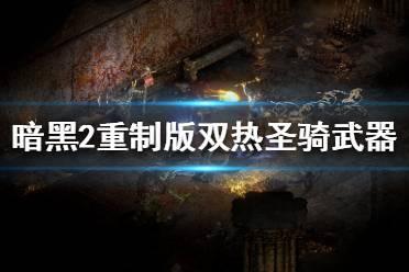 《暗黑破坏神2重制版》圣骑士双热怎么玩 双热圣骑武器选择指南