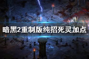 《暗黑破坏神2重制版》召唤流死灵怎么加点 纯招死灵加点介绍