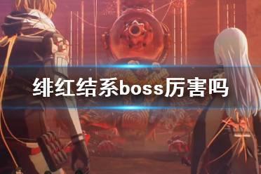 《绯红结系》boss厉害吗 boss战实际演示视频