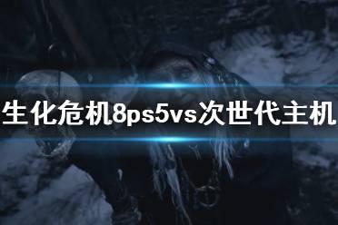 《生化危机8村庄》ps5画面效果如何?ps5vs次世代主机画面对比视频