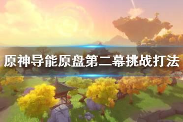 《原神》导能原盘第二幕挑战打法攻略 导能原盘第二幕怎么玩?