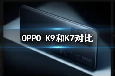 oppoK9和K7对比 oppoK9和K7哪个好