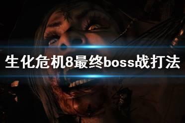 《生化危机8》最终boss怎么打?最终boss战打法视频