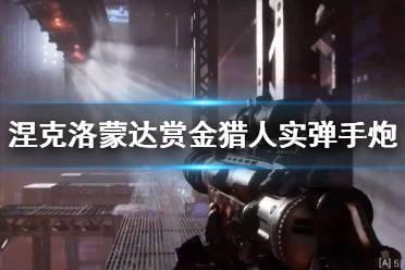 《涅克洛蒙达赏金猎人》实弹手炮武器演示视频 实弹手炮好用吗?