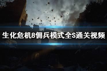 《生化危机8》佣兵模式全S通关视频攻略合集 佣兵模式怎么通关?