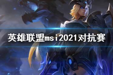《英雄联盟》msi2021对抗赛赛程一览 2021msi对抗赛赛程是什么?