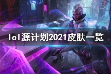 《英雄联盟》源计划2021皮肤有哪些?源计划2021皮肤一览