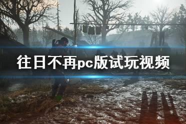 《往日不再》PC版试玩视频 pc版画面效果怎么样?