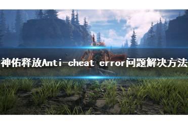 《神佑释放》进不去怎么办?Anti-cheat error问题解决方法