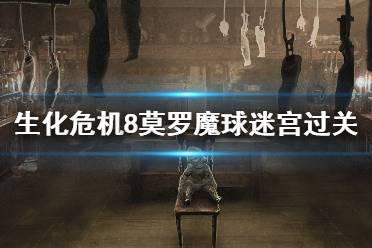 《生化危机8》莫罗魔球迷宫怎么过?莫罗魔球迷宫过关技巧