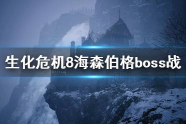 《生化危机8》海森伯格boss战技巧心得 海森伯格战怎么过?