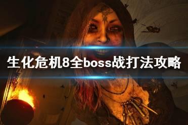 《生化危机8》全boss战打法攻略 四大boss怎么打?