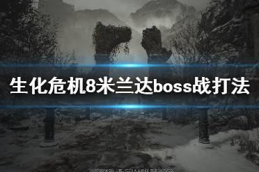 《生化危机8》米兰达boss战打法要点分享 最终boss米兰达怎么打?