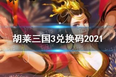 《胡莱三国3》2021礼包码兑换码大全 2021礼包码兑换码分享