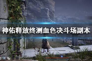《神佑释放》终测血色决斗场副本通关视频 终测血色决斗场怎么打?