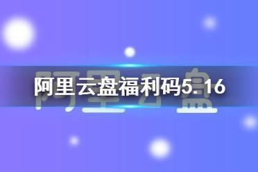 阿里云盘福利码5.16 5月16日福利码最新