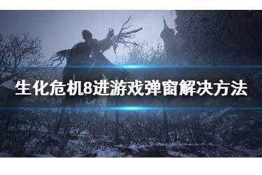 《生化危机8》进游戏弹窗怎么办?进游戏弹窗解决方法