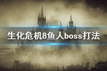 《生化危机8》鱼人boss怎么打?鱼人boss快速击败技巧