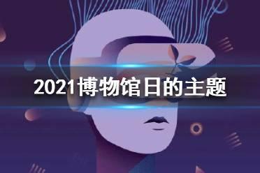 2021博物馆日的主题 2021博物馆日的主题是什么