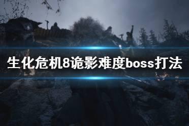 《生化危机8》诡影难度boss打法心得 诡影难度boss怎么打?