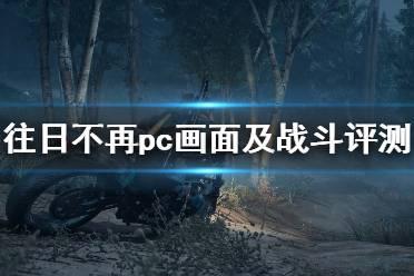 《往日不再》pc值得购买吗?pc画面及战斗评测心得