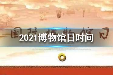 2021博物馆日是几月几日 2021博物馆日时间