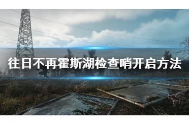 《往日不再》霍斯湖怎么恢复电力?霍斯湖检查哨开启方法