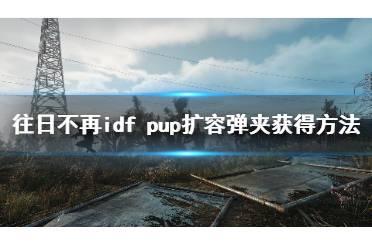 《往日不再》idf pup弹夹怎么得?idf pup扩容弹夹获得方法