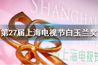 2021白玉兰入围名单 第27届上海电视节白玉兰奖入围名单