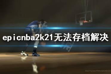 《NBA2K21》不能存档怎么办?epic无法存档解决方法介绍