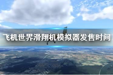 《飞机世界滑翔机模拟器》什么时候发售?游戏演示演示视频