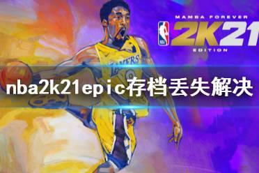 《NBA2K21》存档丢失怎么办?epic存档丢失解决方法介绍