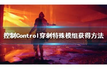 《控制》穿刺特殊模组怎么获得?Control穿刺特殊模组获得方法