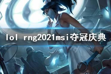 《英雄联盟》rng夺冠庆典活动是什么?rng2021msi夺冠庆典活动一览